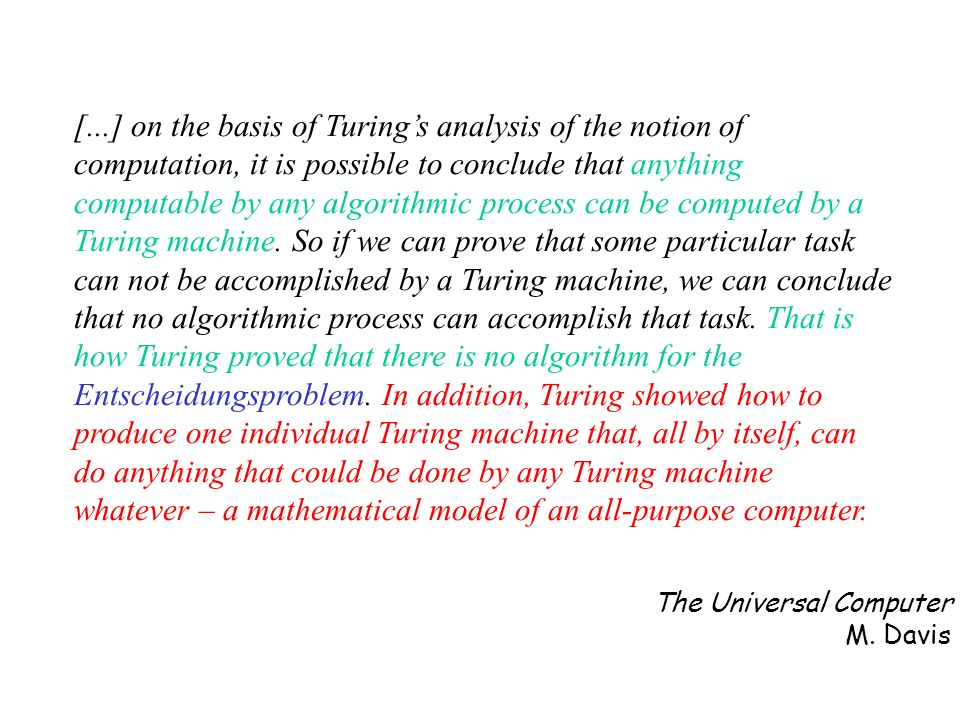 [...] on the basis of Turing's analysis of the notion of computation, it is possible to conclude that anything computable by any algorithmic process can be computed by a Turing machine. So if we can prove that some particular task can not be accomplished by a Turing machine, we can conclude that no algorithmic process can accomplish that task. That is how Turing proved that there is no algorithm for the Entscheidungsproblem. In addition, Turing showed how to produce one individual Turing machine that, all by itself, can do anything that could be done by any Turing machine whatever – a mathematical model of an all-purpose computer.